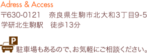 〒630-0121 奈良県生駒市北大和3丁目9-5 学研北生駒駅 徒歩13分 駐車場もあるので、お気軽にご相談ください。